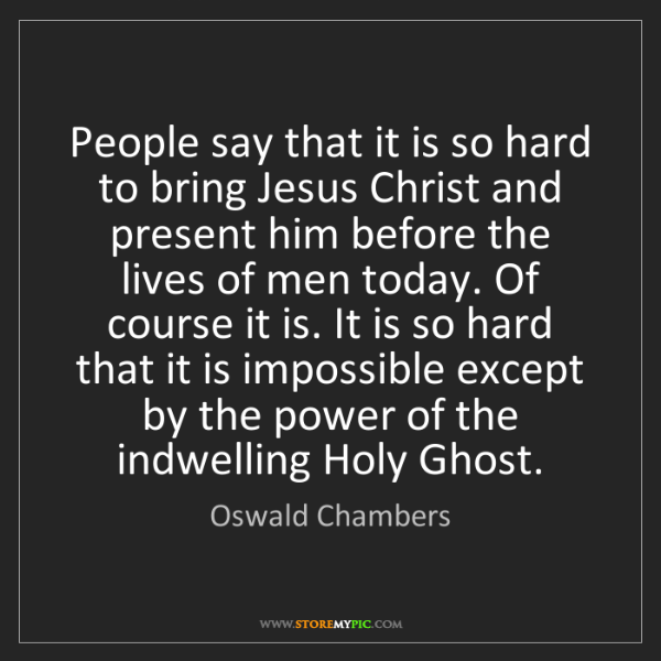 Oswald Chambers: People say that it is so hard to bring Jesus Christ and...