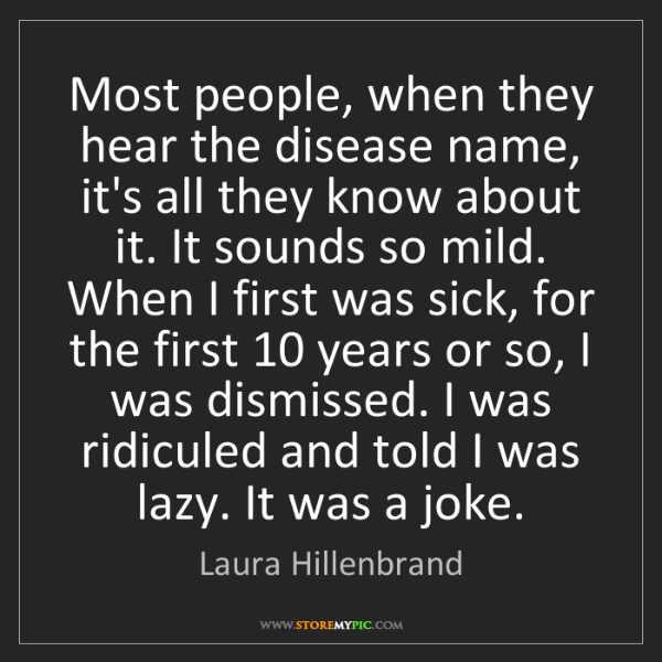 Laura Hillenbrand: Most people, when they hear the disease name, it's all...