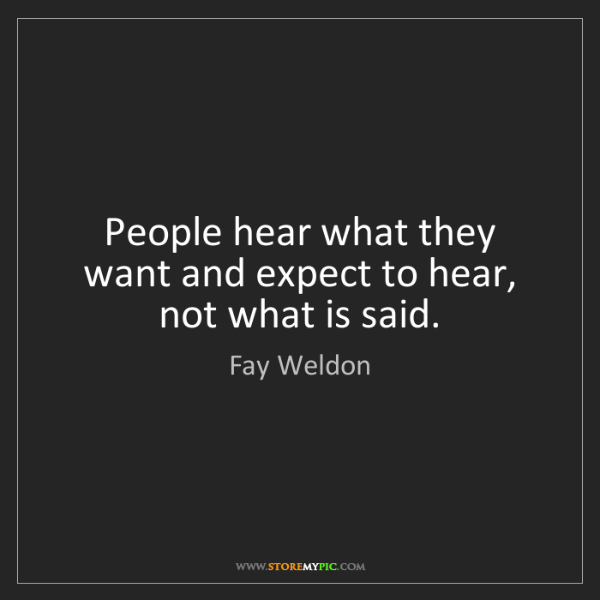 Fay Weldon: People hear what they want and expect to hear, not what...