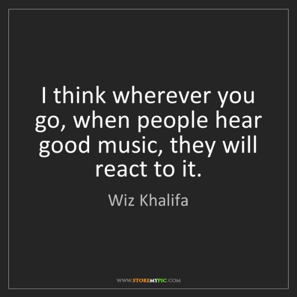 Wiz Khalifa: I think wherever you go, when people hear good music,...