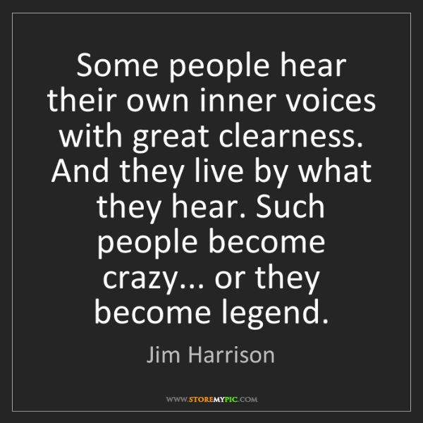 Jim Harrison: Some people hear their own inner voices with great clearness....