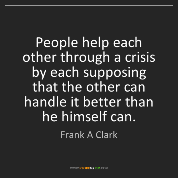 Frank A Clark: People help each other through a crisis by each supposing...