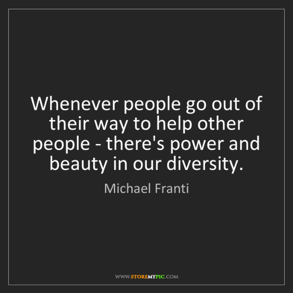 Michael Franti: Whenever people go out of their way to help other people...