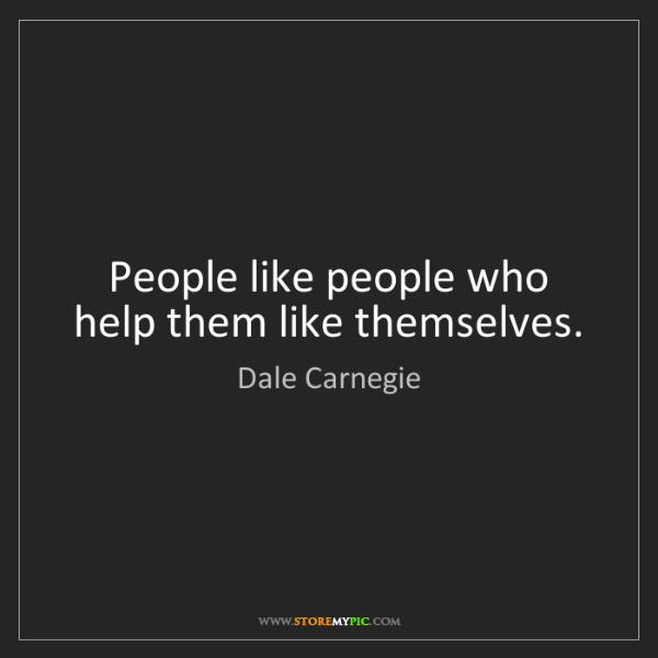Dale Carnegie: People like people who help them like themselves.