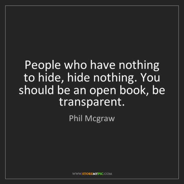 Phil Mcgraw: People who have nothing to hide, hide nothing. You should...