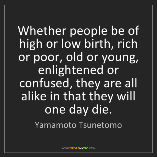 Yamamoto Tsunetomo: Whether people be of high or low birth, rich or poor,...