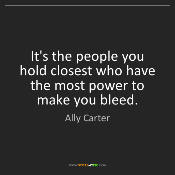 Ally Carter: It's the people you hold closest who have the most power...
