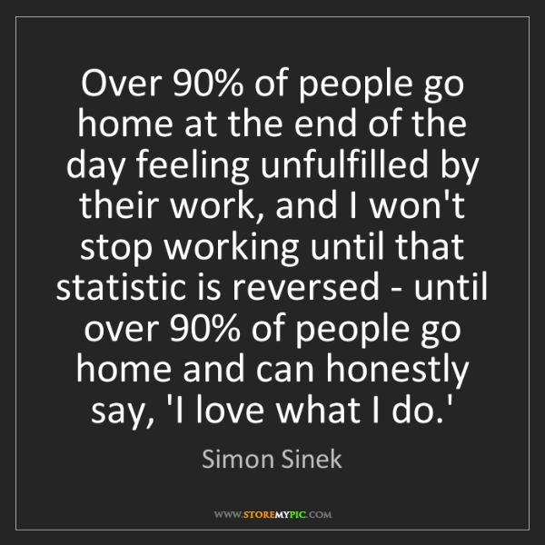 Simon Sinek: Over 90% of people go home at the end of the day feeling...