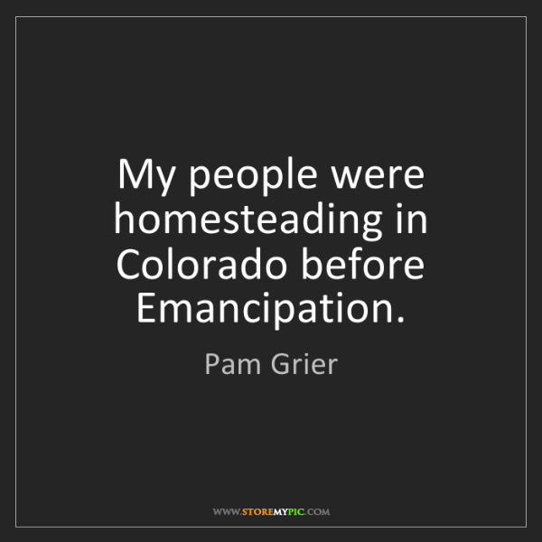 Pam Grier: My people were homesteading in Colorado before Emancipation.
