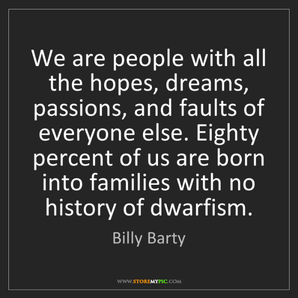 Billy Barty: We are people with all the hopes, dreams, passions, and...