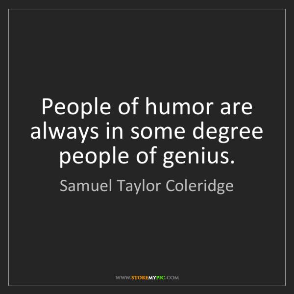 Samuel Taylor Coleridge: People of humor are always in some degree people of genius.