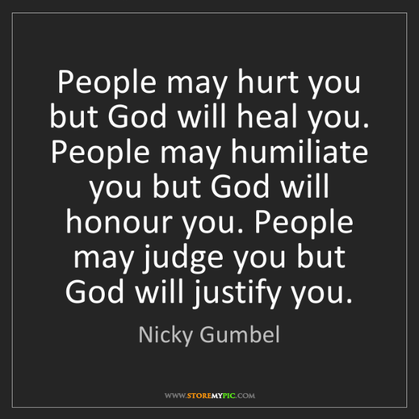 Nicky Gumbel: People may hurt you but God will heal you. People may...