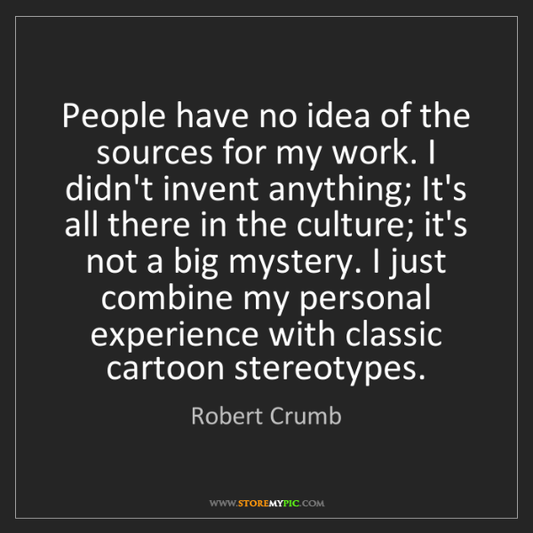 Robert Crumb: People have no idea of the sources for my work. I didn't...