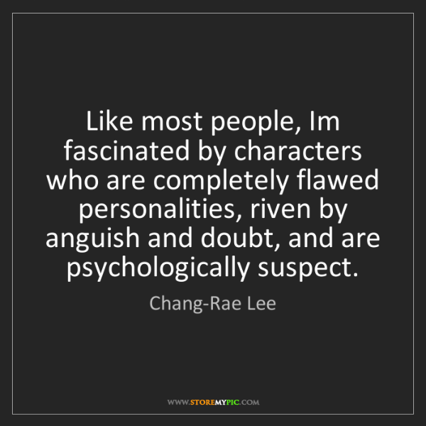 Chang-Rae Lee: Like most people, Im fascinated by characters who are...