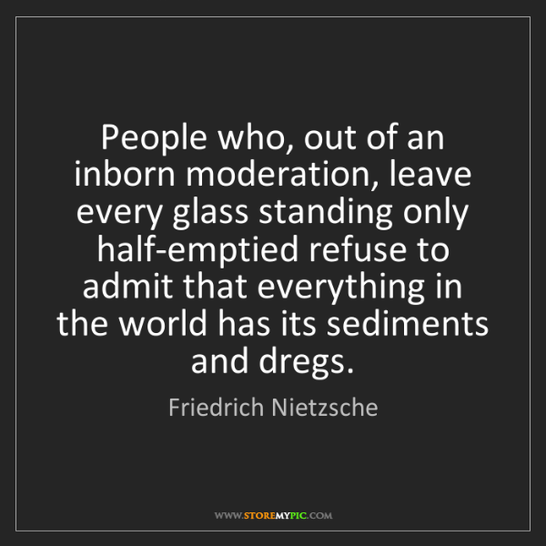 Friedrich Nietzsche: People who, out of an inborn moderation, leave every...