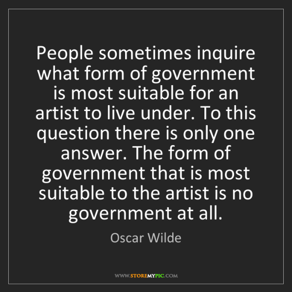 Oscar Wilde: People sometimes inquire what form of government is most...