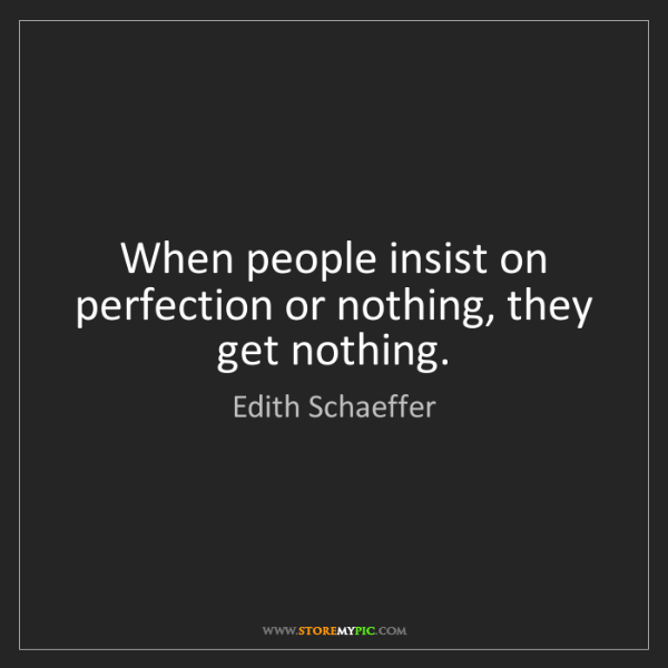 Edith Schaeffer: When people insist on perfection or nothing, they get...