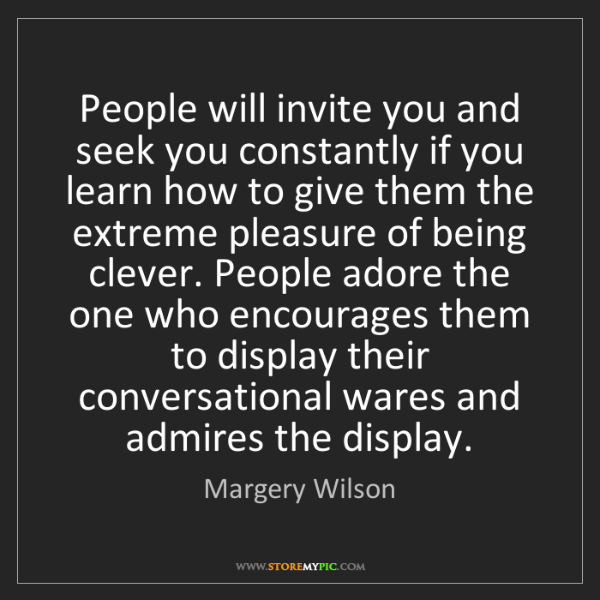 Margery Wilson: People will invite you and seek you constantly if you...