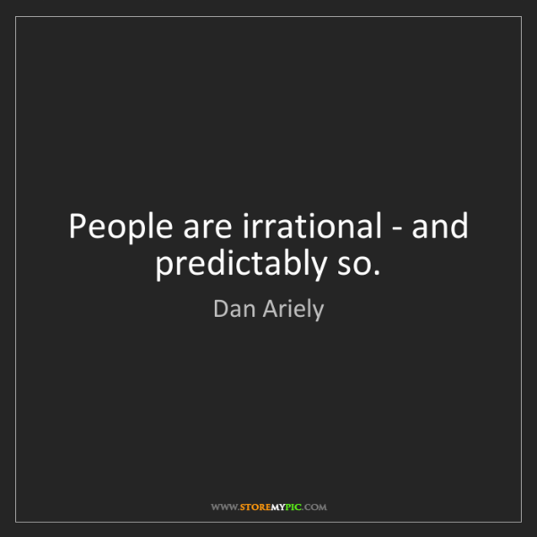 Dan Ariely: People are irrational - and predictably so.