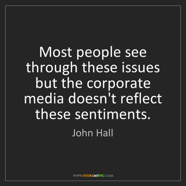 John Hall: Most people see through these issues but the corporate...
