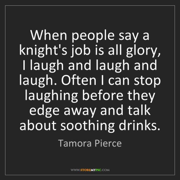 Tamora Pierce: When people say a knight's job is all glory, I laugh...