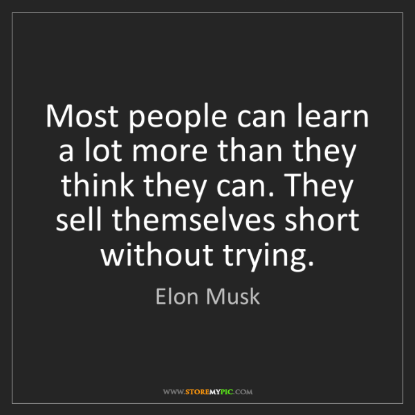Elon Musk: Most people can learn a lot more than they think they...