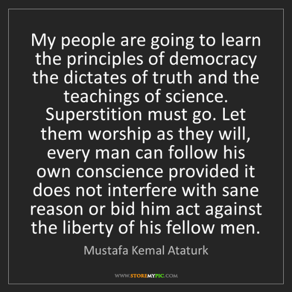 Mustafa Kemal Ataturk: My people are going to learn the principles of democracy...