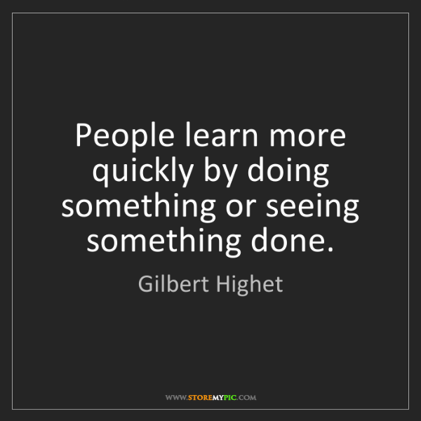 Gilbert Highet: People learn more quickly by doing something or seeing...