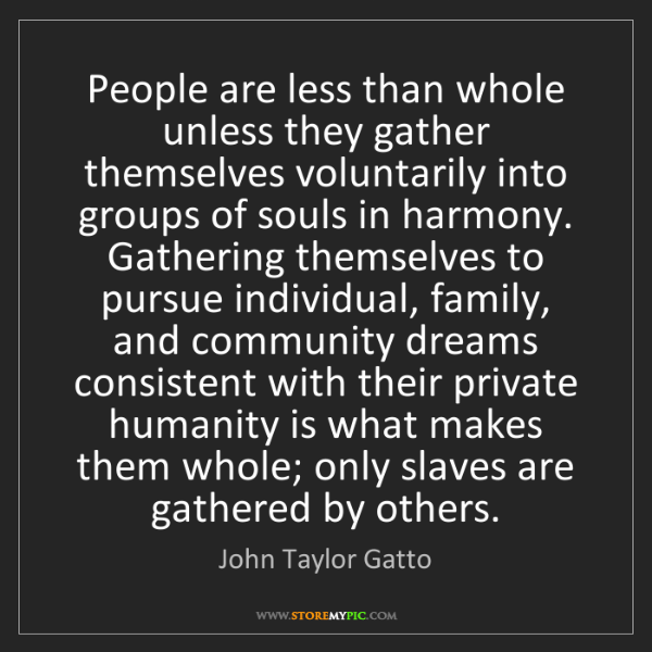 John Taylor Gatto: People are less than whole unless they gather themselves...