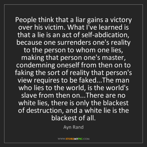 Ayn Rand: People think that a liar gains a victory over his victim....