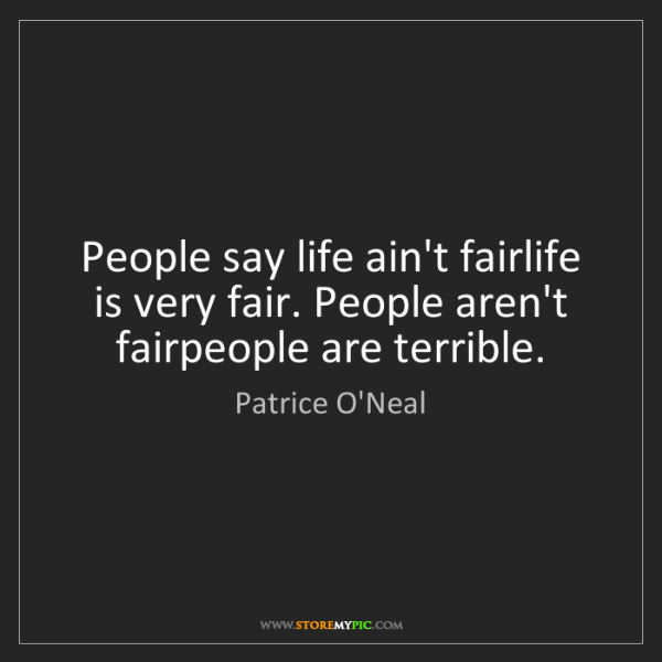 Patrice O'Neal: People say life ain't fairlife is very fair. People aren't...
