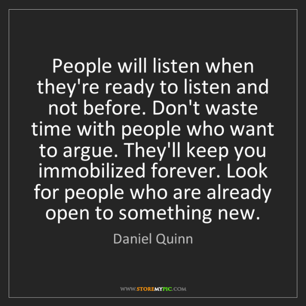 Daniel Quinn: People will listen when they're ready to listen and not...