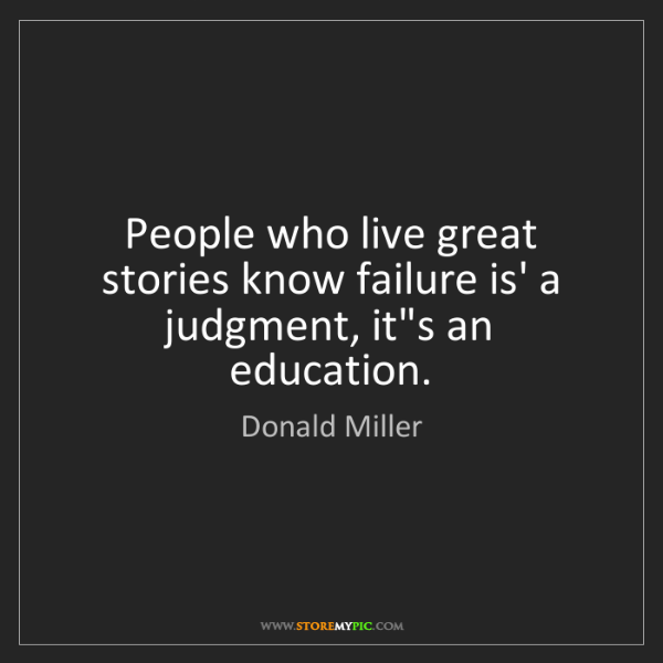 Donald Miller: People who live great stories know failure is' a judgment,...