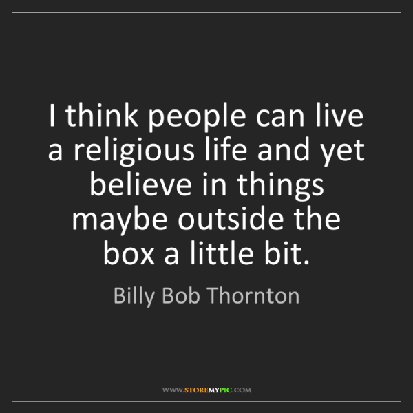 Billy Bob Thornton: I think people can live a religious life and yet believe...