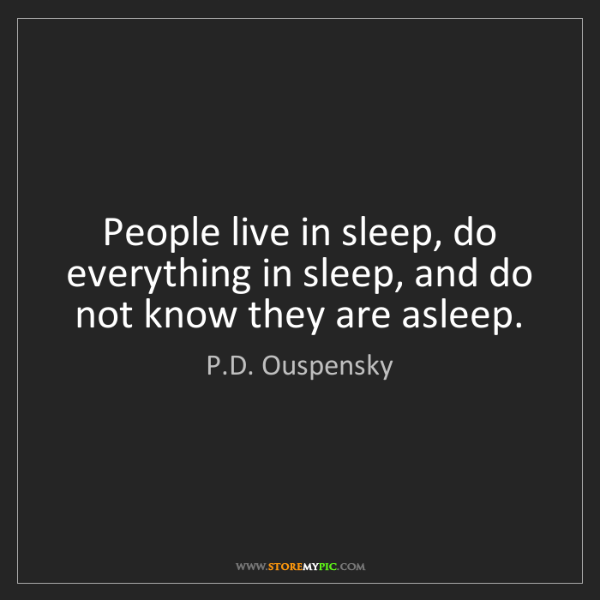 P.D. Ouspensky: People live in sleep, do everything in sleep, and do...