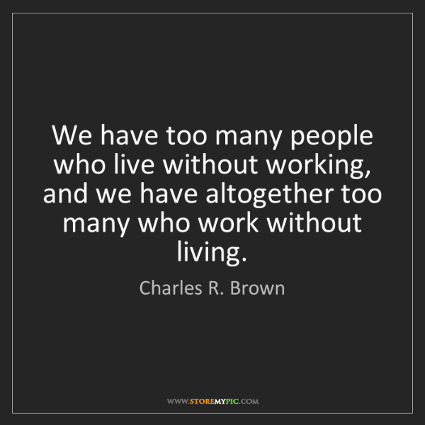 Charles R. Brown: We have too many people who live without working, and...