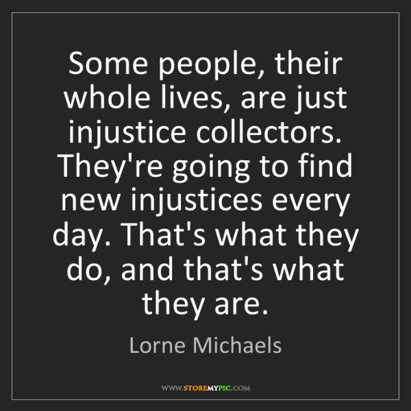 Lorne Michaels: Some people, their whole lives, are just injustice collectors....
