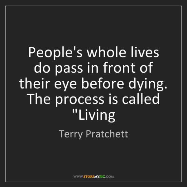 Terry Pratchett: People's whole lives do pass in front of their eye before...
