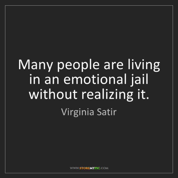 Virginia Satir: Many people are living in an emotional jail without realizing...