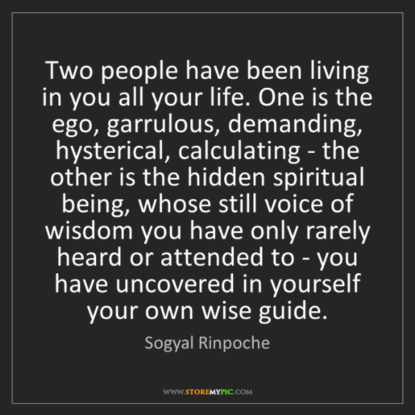 Sogyal Rinpoche: Two people have been living in you all your life. One...