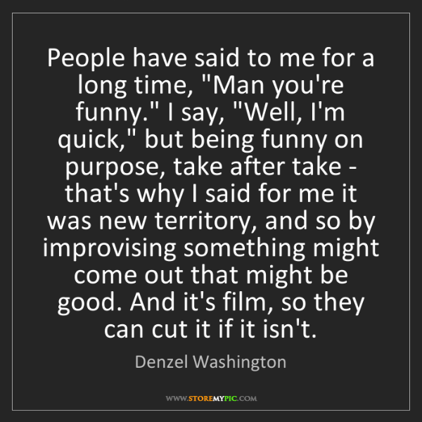 "Denzel Washington: People have said to me for a long time, ""Man you're funny.""..."