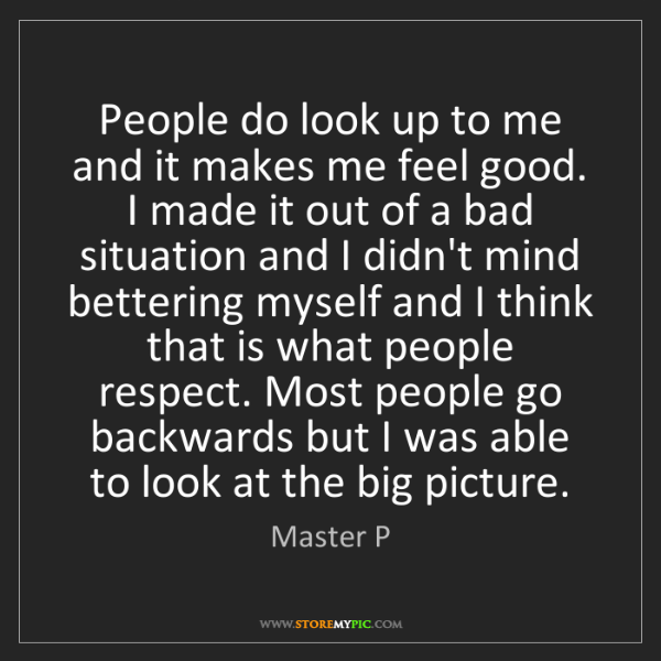 Master P: People do look up to me and it makes me feel good. I...