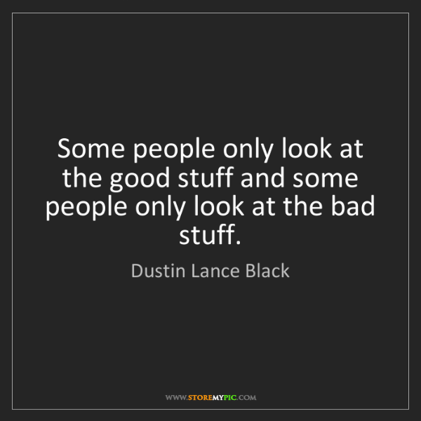 Dustin Lance Black: Some people only look at the good stuff and some people...