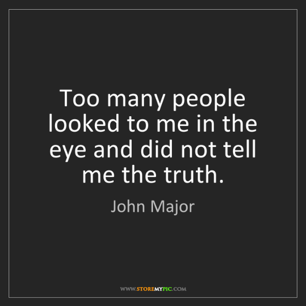 John Major: Too many people looked to me in the eye and did not tell...