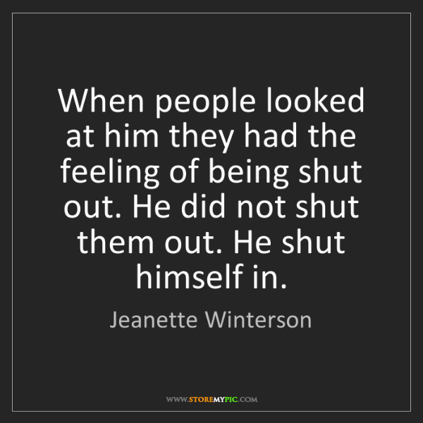 Jeanette Winterson: When people looked at him they had the feeling of being...