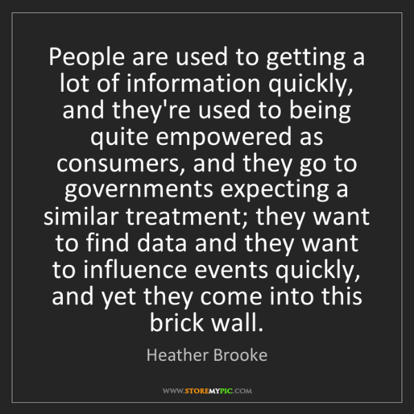 Heather Brooke: People are used to getting a lot of information quickly,...