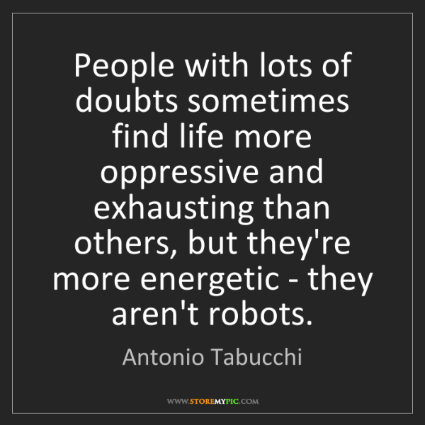Antonio Tabucchi: People with lots of doubts sometimes find life more oppressive...