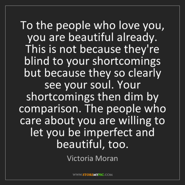 Victoria Moran: To the people who love you, you are beautiful already....