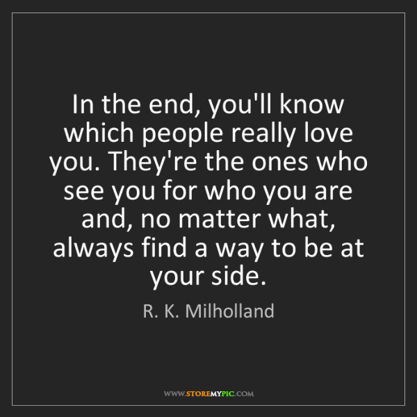 R. K. Milholland: In the end, you'll know which people really love you....
