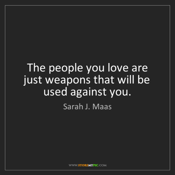 Sarah J. Maas: The people you love are just weapons that will be used...
